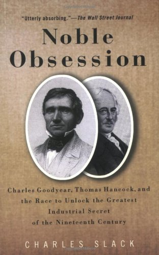 9780786888566: Noble Obsession: Charles Goodyear, Thomas Hancock, And The Race To Unlock The Greatest Industrial Secret Of The Nineteenth Century