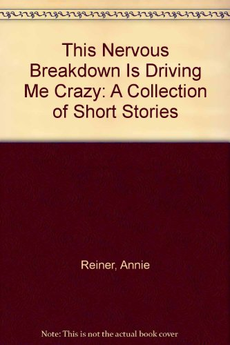 This Nervous Breakdown Is Driving Me Crazy: A Collection of Short Stories: Reiner, Annie