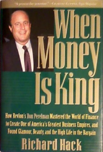 9780787110338: When Money Is King: How Revlon's Ron Perelman Mastered the World of Finance to Create One of America's Greatest Business Empires, and Found Glamour, Beauty, and the High Life in the Bargain