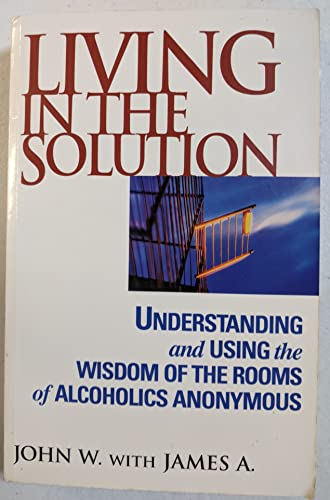 9780787113612: Living in the Solution: Understanding and Using the Wisdom of the Rooms of Alcoholics Anonymous