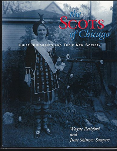 The Scots of Chicago: Quiet immigrants and their new society: Wayne Rethford, June Skinner Sawyers