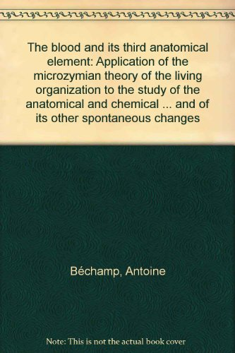 9780787311636: The blood and its third anatomical element: Application of the microzymian theory of the living organization to the study of the anatomical and ... and of its other spontaneous changes