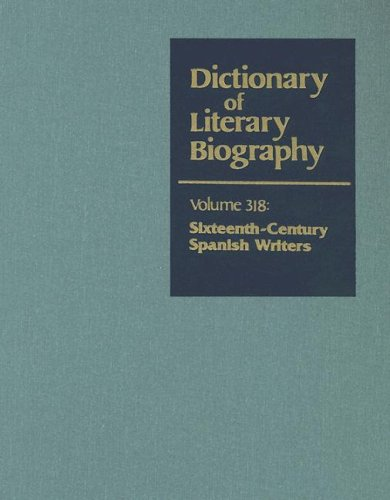 Sixteenth-Century Spanish Writers: Volume 318 (Dictionary of: Gregory B Kaplan