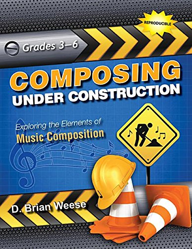 Composing Under Construction: Exploring the Elements of Music Composition: D Brian Weese