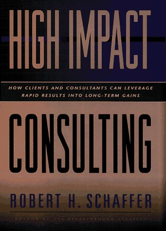 9780787903411: High-Impact Consulting: How Clients and Consultants Can Leverage Rapid Results into Long-Term Gains (Jossey-Bass Business & Management Series)