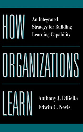 How Organizations Learn : An Integrated Strategy: Anthony J. DiBella;