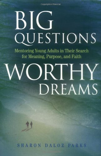 Big Questions, Worthy Dreams: Mentoring Young Adults in Their Search for Meaning, Purpose, and ...