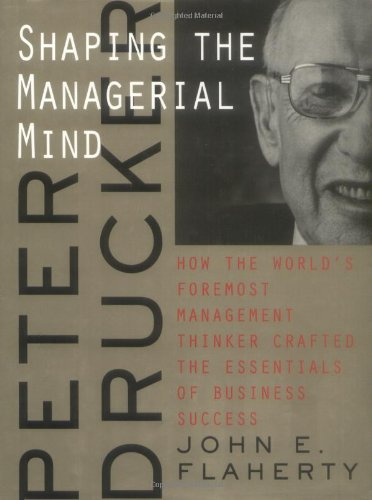 9780787947644: Peter Drucker: Shaping the Managerial Mind--How the World's Foremost Management Thinker Crafted the Essentials of Business Success (A Jossey Bass title)