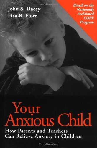 Your Anxious Child : How Parents and Teachers Can Relieve Anxiety in Children: Dacey, John S.