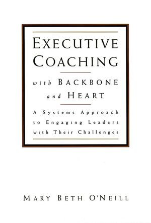 9780787950163: Executive Coaching with Backbone and Heart: A Systems Approach to Engaging Leaders with Their Challenges (Jossey Bass Business and Management Series)