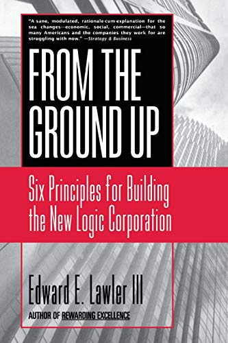 9780787951979: From The Ground Up: Six Principles for Building the New Logic Corporation