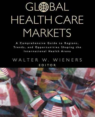 9780787953072: Global Health Care Markets: A Comprehensive Guide to Regions, Trends, and Opportunities Shaping the International Health Arena
