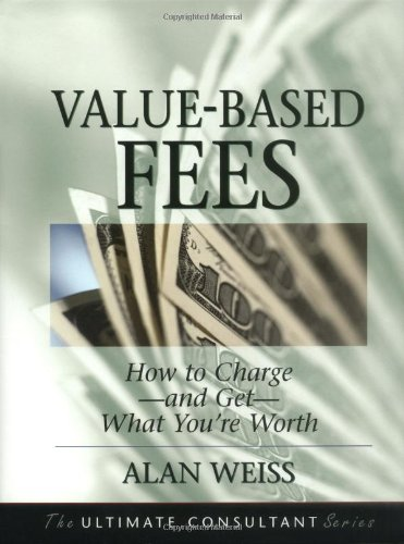 9780787955113: Value-Based Fees: How to Charge--and Get--What You're Worth (The Ultimate Consultant Series)
