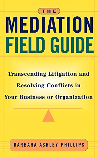 9780787955717: The Mediation Field Guide: Transcending Litigation and Resolving Conflicts in Your Business or Organization