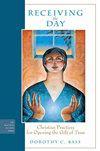 Receiving the Day: Christian Practices for Opening the Gift of Time: Bass, Dorothy C.