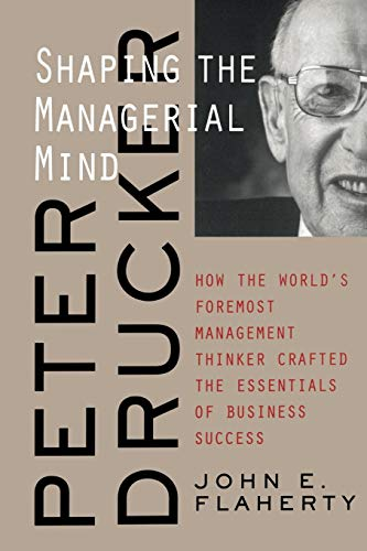 9780787960667: Peter Drucker: Shaping the Managerial Mind--How the World's Foremost Management Thinker Crafted the Essentials of Business Success