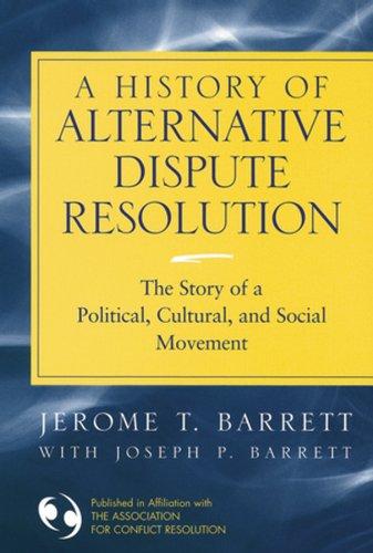 A History of Alternative Dispute Resolution: The: Barrett, Jerome T.;