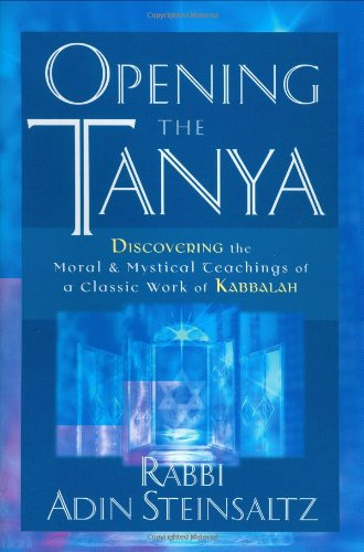 Opening the Tanya: Discovering the Moral and Mystical Teachings of a Classic Work of Kabbalah: ...