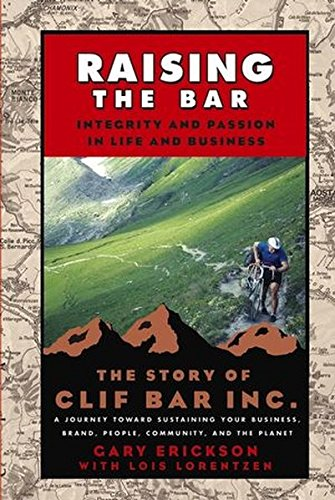 Raising the Bar: Integrity and Passion in Life and Business The Story of Clif Bar, Inc. A Journey ...