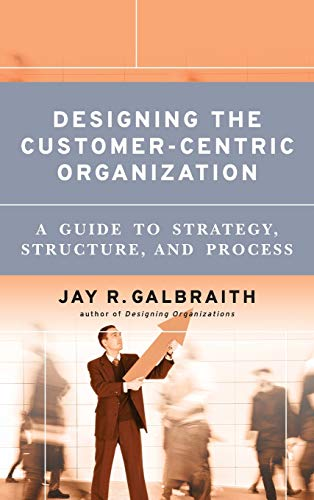 9780787979195: Designing the Customer-Centric Organization: A Guide to Strategy, Structure, and Process (Jossey Bass Business and Management Series)