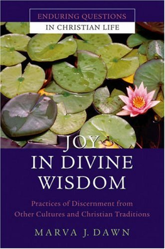 Joy in Divine Wisdom: Practices of Discernment from Other Cultures and Christian Traditions (Enduring Questions in Christian Life) (0787981001) by Marva J. Dawn