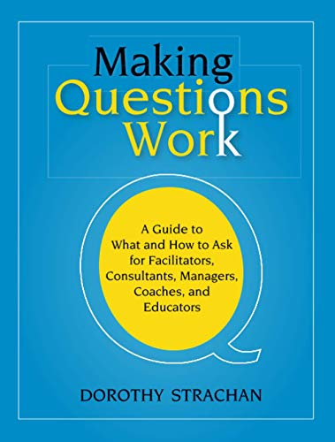 9780787987275: Making Questions Work: A Guide to How and What to Ask for Facilitators, Consultants, Managers, Coaches, and Educators