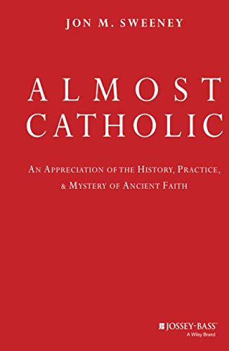 9780787994709: Almost Catholic: An Appreciation of the History, Practice, and Mystery of Ancient Faith