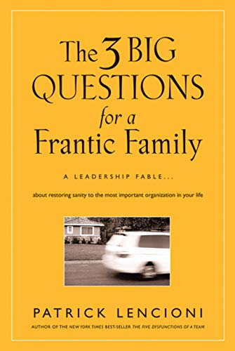 9780787995324: The Three Big Questions for a Frantic Family: A Leadership Fable About Restoring Sanity To The Most Important Organization In Your Life