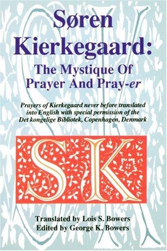 Soren Kierkegaard: The Mystique Of Prayer & Pray-er: George K. Bowers