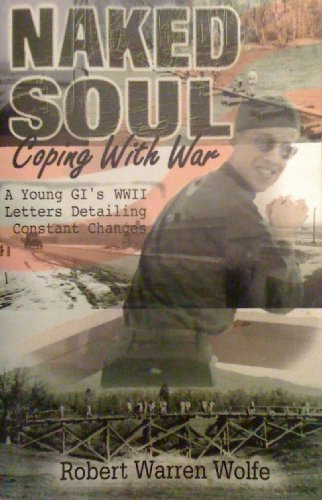 Naked Soul: Coping with War a Young GI's WWII Letters Detailing Constant Changes: Wolfe, ...