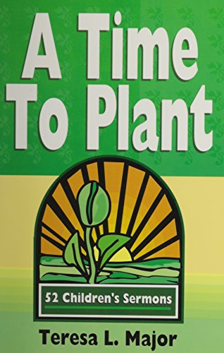 A Time to Plant: 52 Children's Sermons: Teresa L. Major