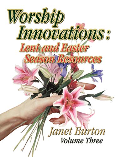 Worship Innovations: Lent and Easter Season Resources (Worship Innovations Series): Janet Burton