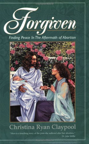 Forgiven Finding Peace in the Aftermath of Abortion: Claypool, Christina Ryan