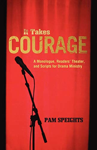 It Takes Courage A Monologue, Readers Theater, and Scripts for Drama Ministry: Pam Speights