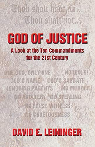 God of Justice: A Look at the Ten Commandments for the 21st Century: David E. Leininger
