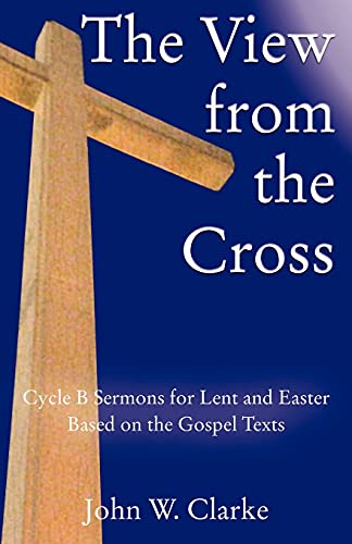 The View from the Cross: Cycle B Sermons for Lent/Easter Based on the Gospel Texts: John W. Clarke