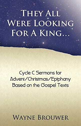 They All Were Looking for a King: AdventChristmasEpiphany, Cycle C: Wayne Brouwer