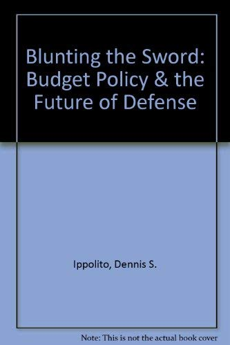 Blunting the Sword: Budget Policy & the Future of Defense: Dennis S. Ippolito