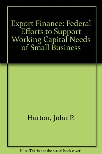 Export Finance: Federal Efforts to Support Working Capital Needs of Small Business: John P. Hutton,...