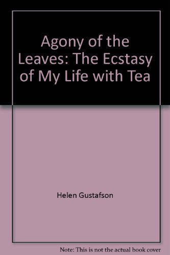 Agony of the Leaves: The Ecstasy of My Life with Tea: Helen Gustafson