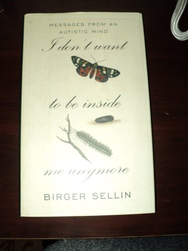 I Don't Want to Be Inside Me Anymore: Messages From an Autistic Mind: Birger Sellin