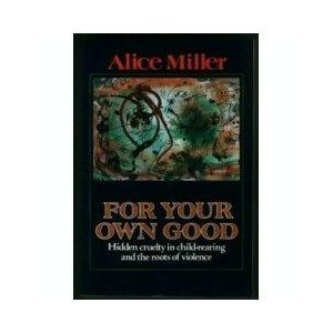 9780788164521: For Your Own Good: Hidden Cruelty in Child-Rearing and the Roots of Violence