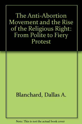 9780788164965: The Anti-Abortion Movement and the Rise of the Religious Right: From Polite to Fiery Protest