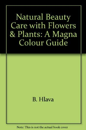 Natural Beauty Care with Flowers & Plants: A Magna Colour Guide