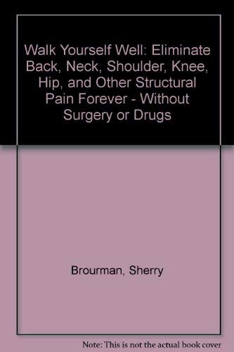 9780788167010: Walk Yourself Well: Eliminate Back, Neck, Shoulder, Knee, Hip, and Other Structural Pain Forever - Without Surgery or Drugs
