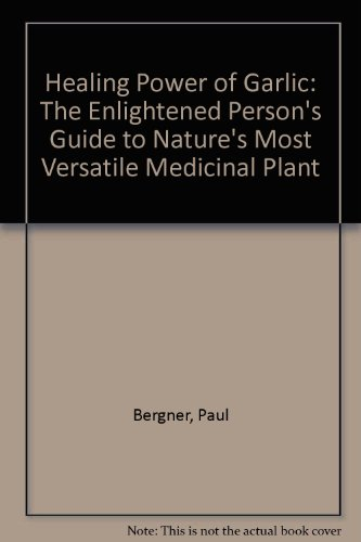 Healing Power of Garlic: The Enlightened Person's Guide to Nature's Most Versatile Medicinal Plant (0788167359) by Paul Bergner