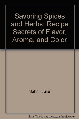 Savoring Spices and Herbs: Recipe Secrets of Flavor, Aroma, and Color: Sahni, Julie