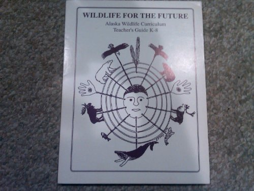 Wildlife for the Future: Alaska Wildlife Curriculum Teacher's Guide, K-8: Marilyn Sigman