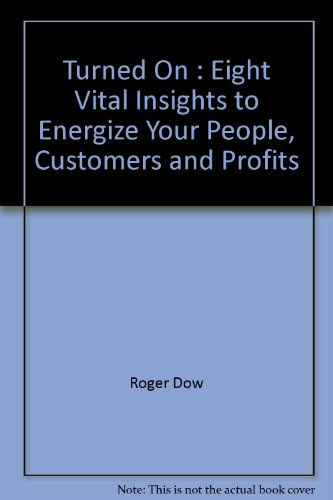 Turned On Eight Vital Insights to Energize Your People, Customers and Profits: Dow, Roger & Susan ...