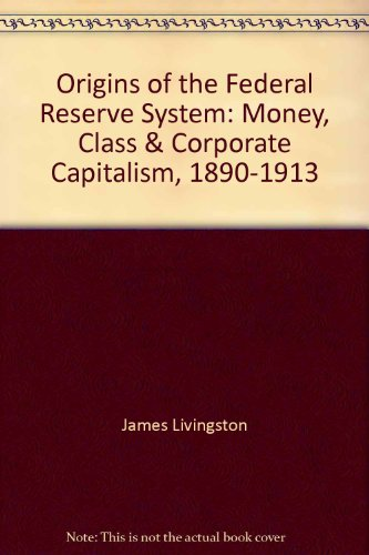 9780788191916: Origins of the Federal Reserve System: Money, Class & Corporate Capitalism, 1890-1913